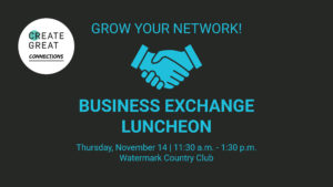 teal text on black background: grow your network! business exchange luncheon thursday, november 14 11:30am to 1:30 pm at Watermark Country Club